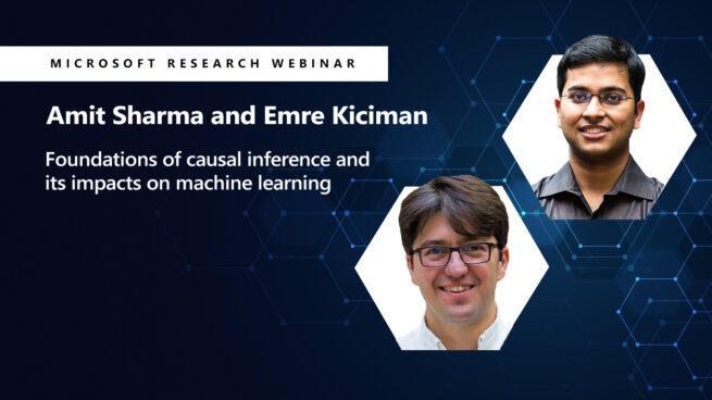 webinar title Foundations of causal inference and its impacts on machine learning and images of Amit Sharma and Emre Kiciman