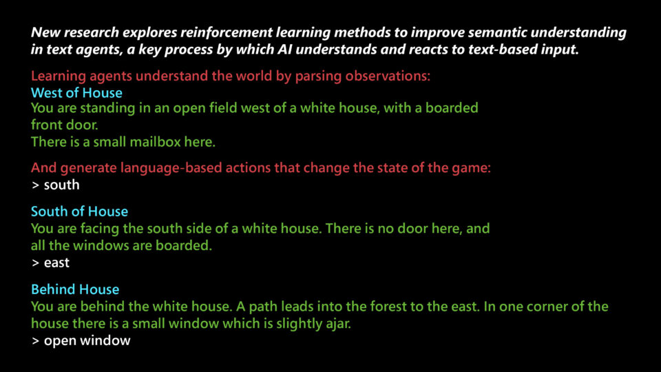 New research explores reinforcement learning methods to improve semantic understanding in text agents, a key process by which AI understands and reacts to text-based input. Learning agents understand the world by parsing observations: West of House You are standing in an open field west of a white house, with a boarded front door. There is a small mailbox here. And generate language-based actions that change the state of the game: > south South of House You are facing the south side of a white house. There is no door here, and all the windows are boarded. > east Behind House You are behind the white house. A path leads into the forest to the east. In one corner of the house there is a small wndow which is slightly ajar. > open window