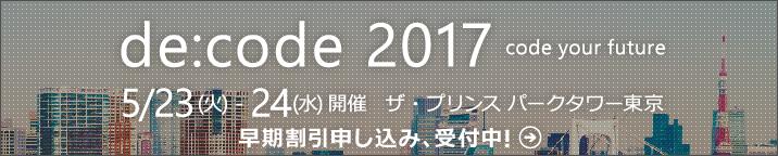 「de:code 2017」5 月 23 日 (火) ~ 24 日 (水) ザ・プリンス パークタワー東京にて開催! 今なら早期割引申し込み、受付中!
