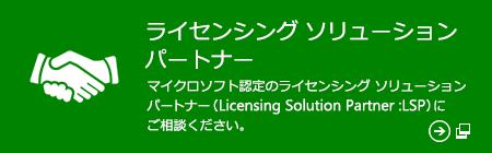 ライセンシング ソリューション パートナー マイクロソフト認定のライセンシング ソリューション パートナー (Licensing Solution Partner :LSP) にご相談ください。(新しいウィンドウで開きます)