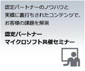 認定パートナーのノウハウと実績に裏打ちされたコンテンツで、お客様の課題を解消 認定パートナー マイクロソフト共催セミナー
