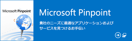 Microsoft Pinpoint 貴社のニーズに最適なアプリケーションおよびサービスを見つけるお手伝い (新しいウィンドウで開きます)