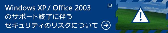 Windows XP / Office 2003 のサポート終了に伴うセキュリティのリスクについて 詳細はこちら