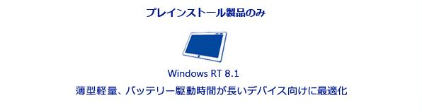 プレインストール製品のみ。Windows RT 8.1。薄型軽量でバッテリー駆動時間が長いデバイス向けに最適化