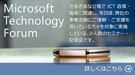 Microsoft Technology Forum さまざまな立場で ICT 政策・施策に関連し、常日頃、弊社の事業活動にご理解・ご支援を頂いている方々を対象に実施している、少人数のセミナー・交流会です。 詳しくはこちら