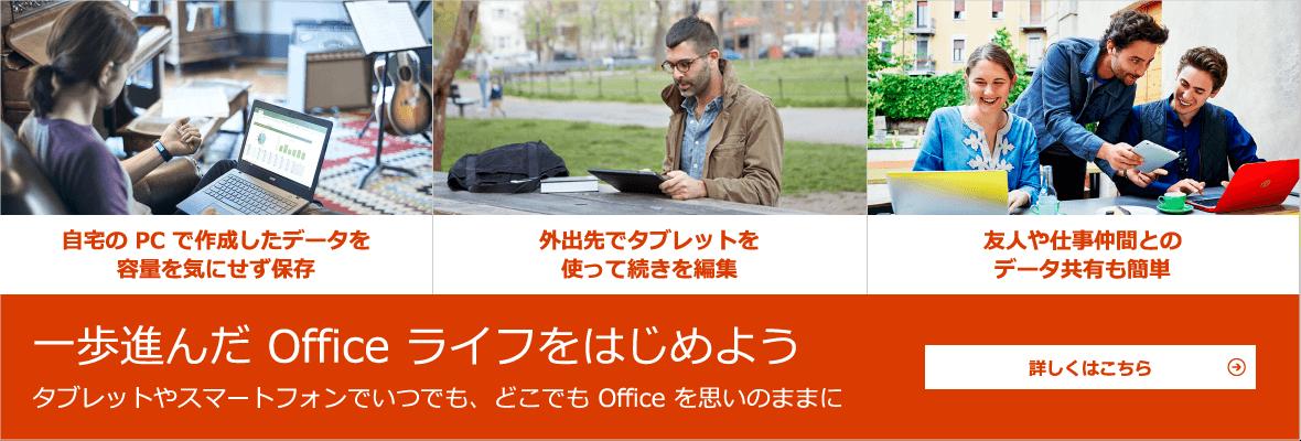 一歩進んだ Office ライフをはじめよう タブレットやスマートフォンでいつでも、どこでも Office を思いのままに - 自宅の PC で作成したデータを容量を気にせず保存 / 外出先でタブレットを使って続きを編集 / 友人や仕事仲間とのデータ共有も簡単 - 詳しくはこちら