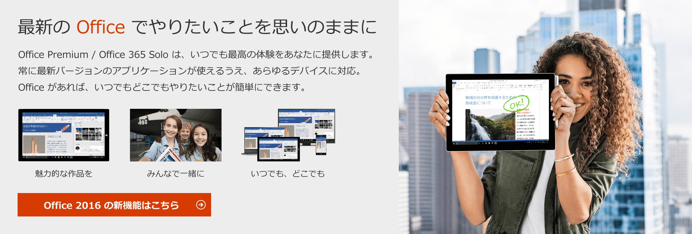 最新の Office でやりたいことを思いのままに - Office Premium / Office 365 Solo は、いつでも最高の体験をあなたに提供します。常に最新バージョンのアプリケーションが使えるうえ、あらゆるデバイスに対応。 Office があれば、いつでもどこでもやりたいことが簡単にできます。 / 常に最新版を利用可能 / 共同作業が可能 / あらゆるデバイスに対応 / Office 2016 の新機能はこちら