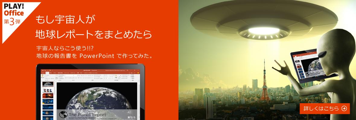 PLAY! Office 第 3 弾 - もし宇宙人が地球レポートをまとめたら - 宇宙人ならこう使う !!? 地球報告書を PowerPoint で作ってみた。 - 詳しくはこちら