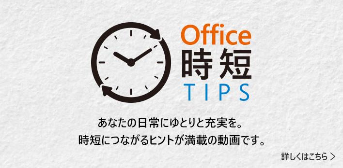 office 時短 TIPS あなたの日常にゆとりと充実を。時短につながるヒントが満載の動画です。詳しくはこちら→